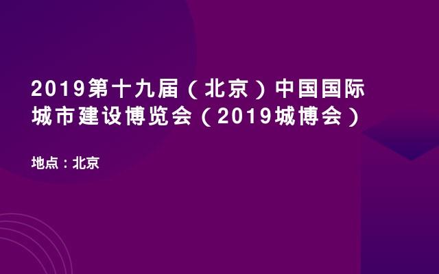 2019第十九届(北京)中国国际城市建设博览会(2019城博会)