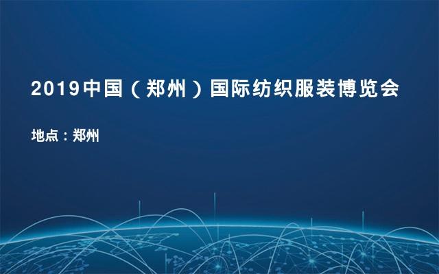 2019中国(郑州)国际纺织服装博览会