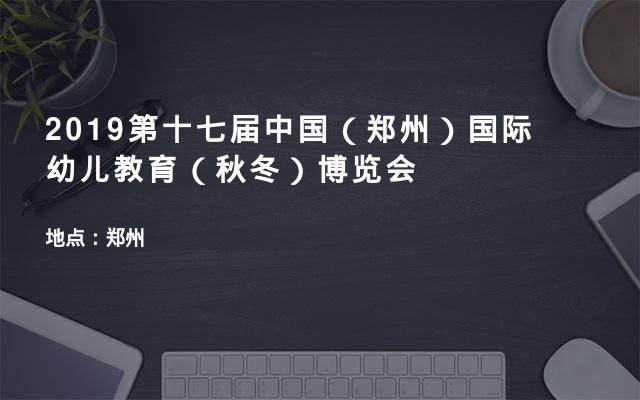 2019第十七届中国(郑州)国际幼儿教育(秋冬)博览会