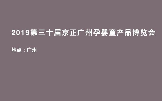 2019第三十届京正广州孕婴童产品博览会