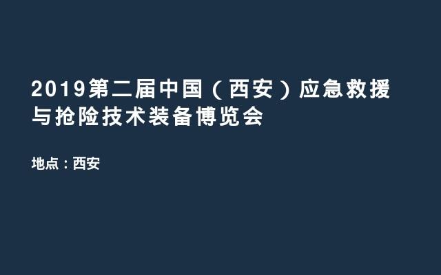 2019第二届中国(西安)应急救援与抢险技术装备博览会
