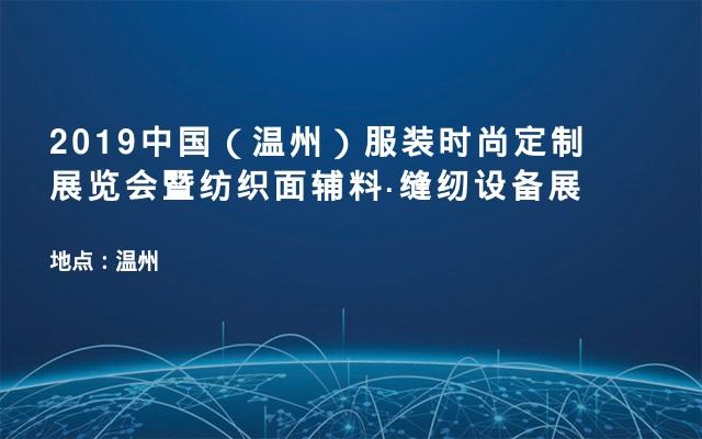 2019中国(温州)服装时尚定制展览会暨纺织面辅料·缝纫设备展