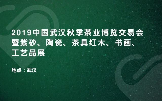 2019中国武汉秋季茶业博览交易会暨紫砂、陶瓷、茶具红木、书画、工艺品展