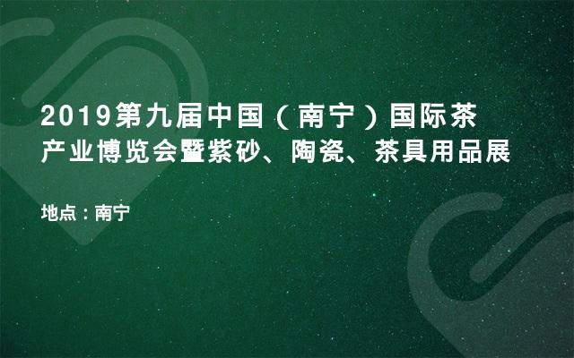 2019第九届中国(南宁)国际茶产业博览会暨紫砂、陶瓷、茶具用品展