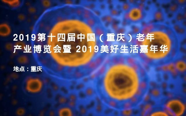 2019第十四届中国(重庆)老年产业博览会暨 2019美好生活嘉年华