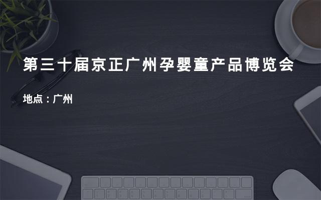 第三十届京正广州孕婴童产品博览会
