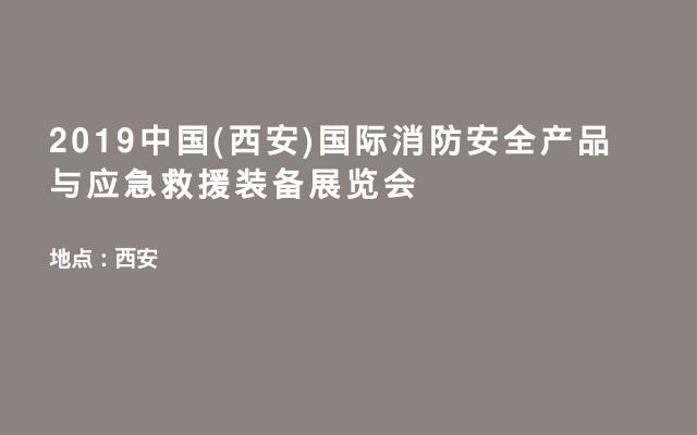 2019中国(西安)国际消防安全产品与应急救援装备展览会