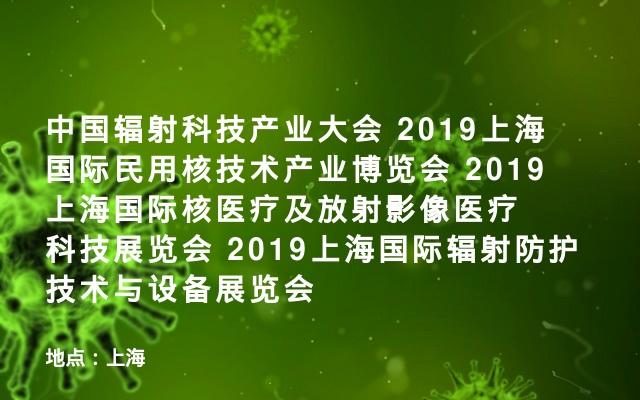 中国辐射科技产业大会 2019上海国际民用核技术产业博览会 2019上海国际核医疗及放射影像医疗科技展览会 2019上海国际辐射防护技术与设备展览会