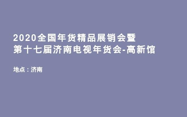 2020全国年货精品展销会暨第十七届济南电视年货会-高新馆