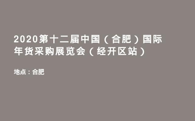 2020第十二届中国(合肥)国际年货采购展览会(经开区站)