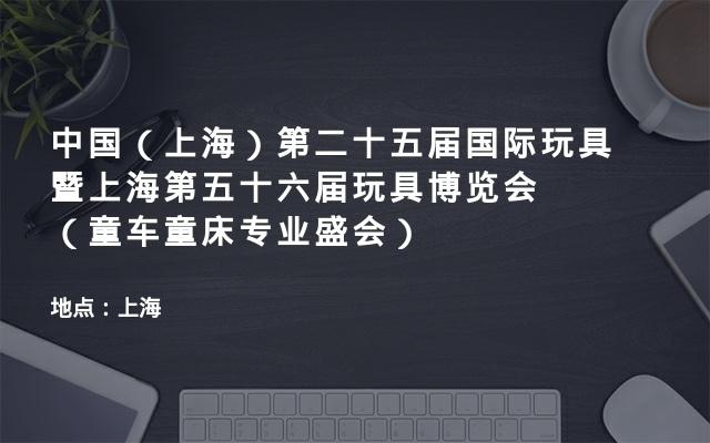 中国(上海)第二十五届国际玩具暨上海第五十六届玩具博览会(童车童床专业盛会)