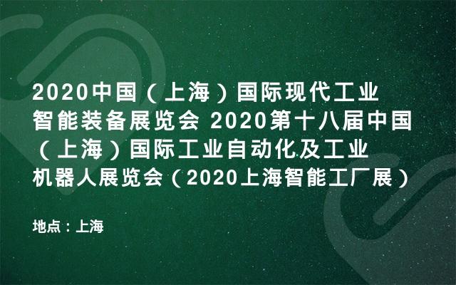 2020中国(上海)国际现代工业智能装备展览会 2020第十八届中国(上海)国际工业自动化及工业机器人展览会(2020上海智能工厂展)