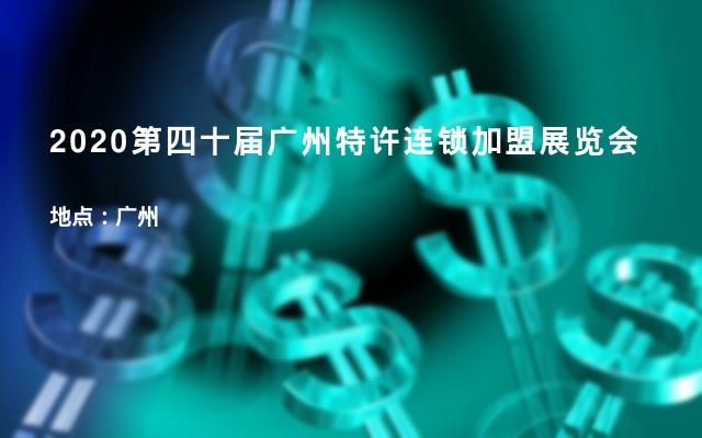 2020第四十届广州特许连锁加盟展览会