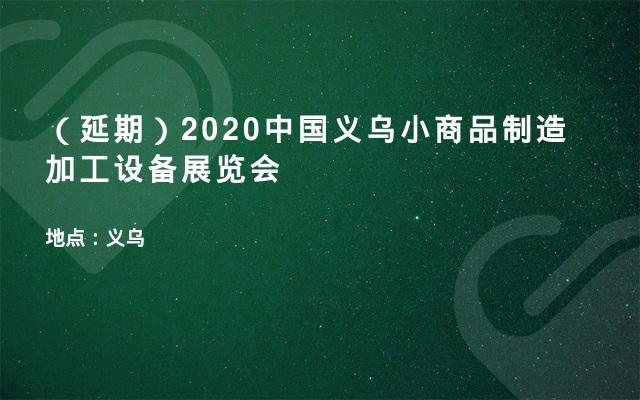 (延期)2020中国义乌小商品制造加工设备展览会