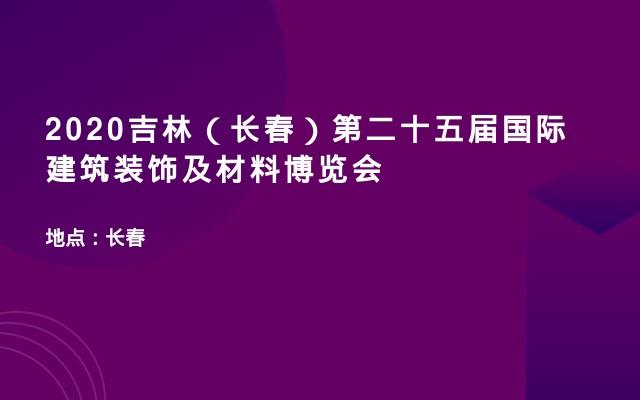 2020吉林(长春)第二十五届国际建筑装饰及材料博览会