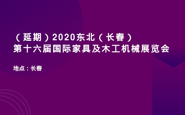 (延期)2020东北(长春)第十六届国际家具及木工机械展览会