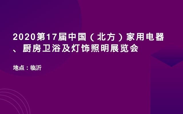 2020第17届中国(北方)家用电器、厨房卫浴及灯饰照明展览会