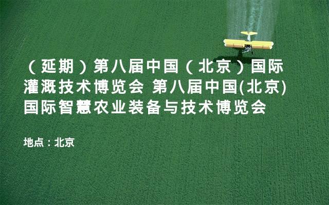 (延期)第八届中国(北京)国际灌溉技术博览会 第八届中国(北京)国际智慧农业装备与技术博览会