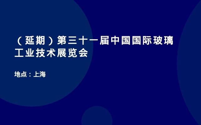 (延期)第三十一届中国国际玻璃工业技术展览会
