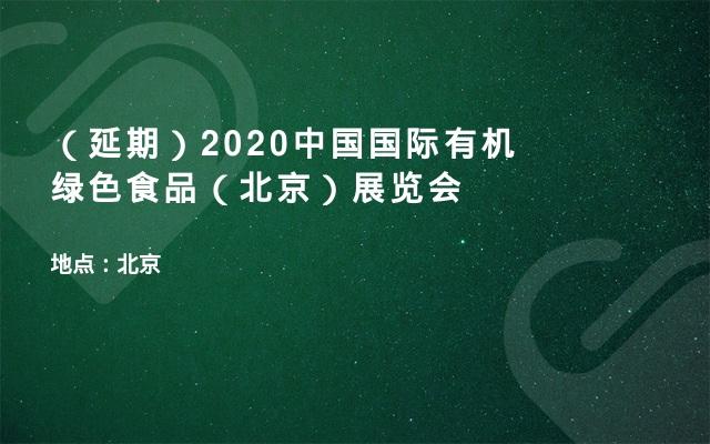 (延期)2020中国国际有机绿色食品(北京)展览会