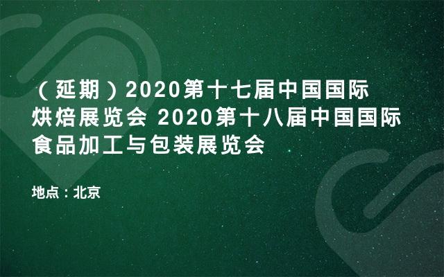 (延期)2020第十七届中国国际烘焙展览会  2020第十八届中国国际食品加工与包装展览会