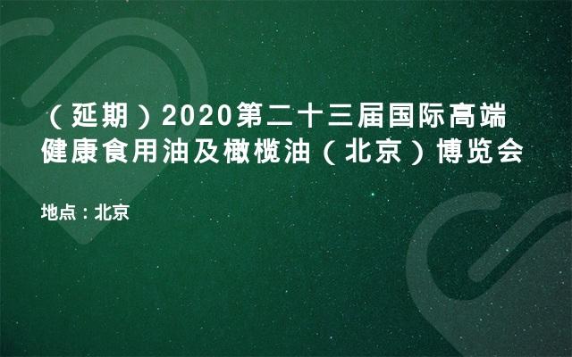 (延期)2020第二十三届国际高端健康食用油及橄榄油(北京)博览会
