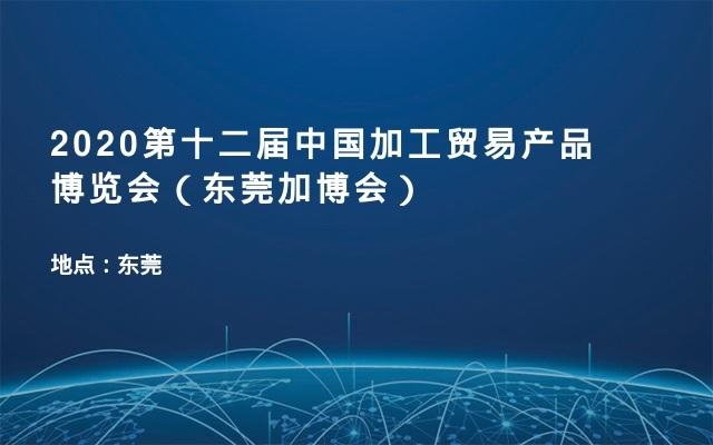 2020第十二届中国加工贸易产品博览会(东莞加博会)