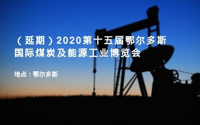 (延期)2020第十五届鄂尔多斯国际煤炭及能源工业博览会