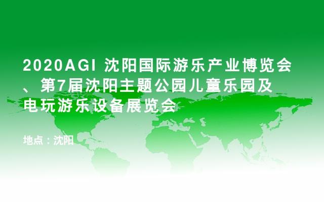 2020AGI 沈阳国际游乐产业博览会、第7届沈阳主题公园儿童乐园及电玩游乐设备展览会