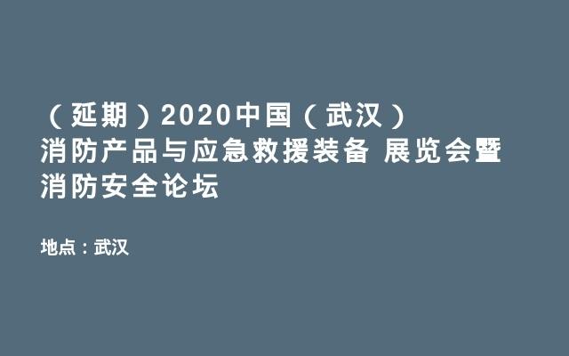 (延期)2020中国(武汉)消防产品与应急救援装备 展览会暨消防安全论坛