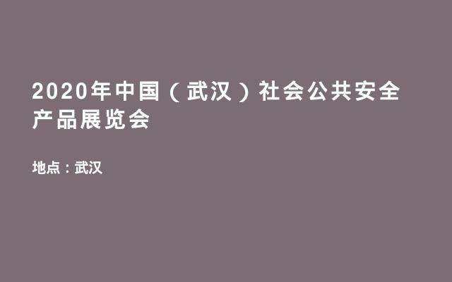 2020年中国(武汉)社会公共安全产品展览会