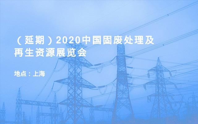 (延期)2020中国固废处理及再生资源展览会