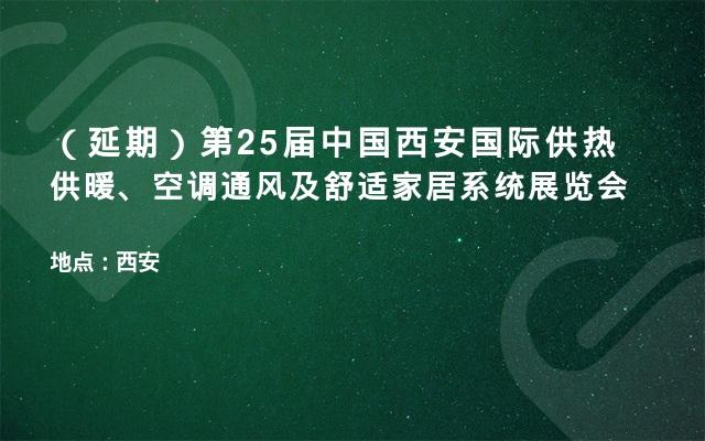 (延期)第25届中国西安国际供热供暖、空调通风及舒适家居系统展览会