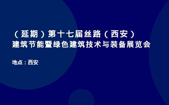 (延期)第十七届丝路(西安)建筑节能暨绿色建筑技术与装备展览会