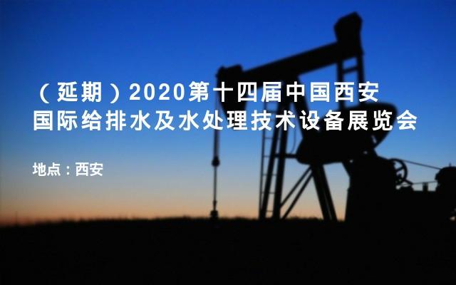 (延期)2020第十四届中国西安国际给排水及水处理技术设备展览会