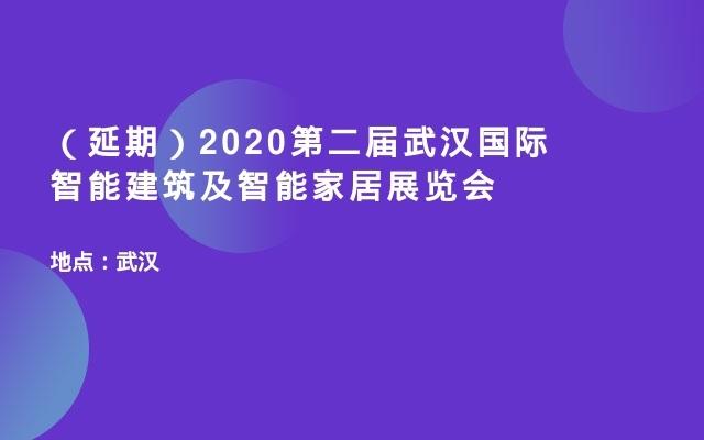 (延期)2020第二届武汉国际智能建筑及智能家居展览会