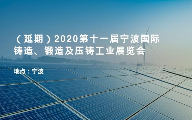 (延期)2020第十一届宁波国际铸造、锻造及压铸工业展览会