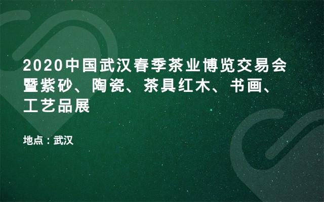 2020中国武汉春季茶业博览交易会暨紫砂、陶瓷、茶具红木、书画、工艺品展