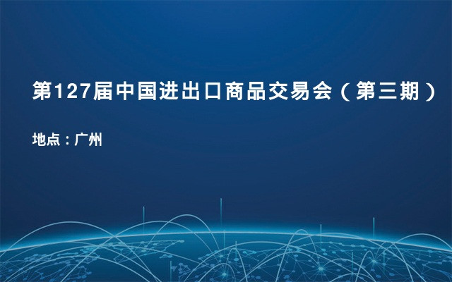 第127届中国进出口商品交易会(第三期)