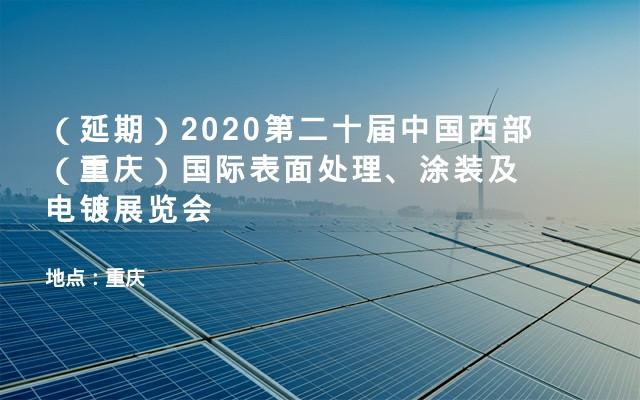 (延期)2020第二十届中国西部(重庆)国际表面处理、涂装及电镀展览会