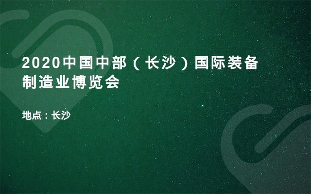 2020中国中部(长沙)国际装备制造业博览会