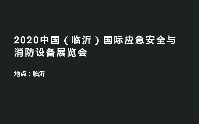 2020中国(临沂)国际应急安全与消防设备展览会