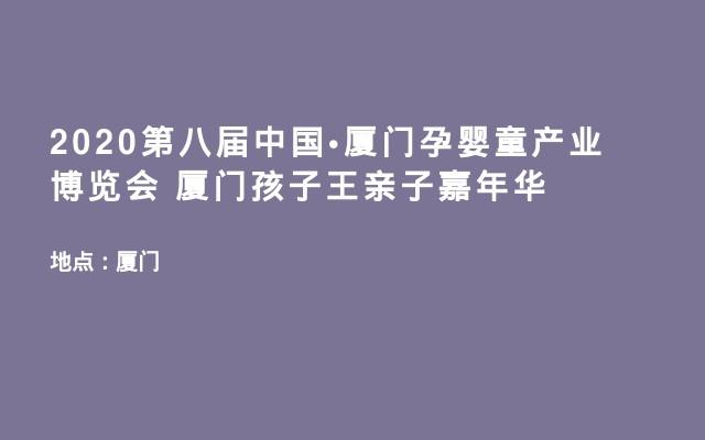 2020第八届中国•厦门孕婴童产业博览会 厦门孩子王亲子嘉年华