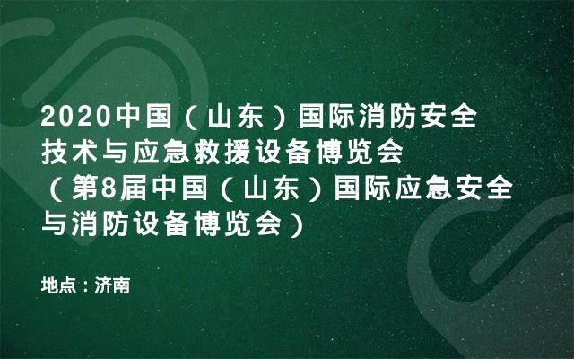 2020中国(山东)国际消防安全技术与应急救援设备博览会(第8届中国(山东)国际应急安全与消防设备博览会)