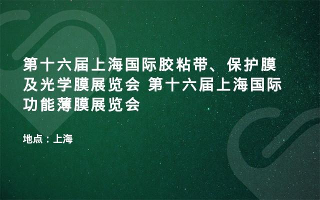 第十六届上海国际胶粘带、保护膜及光学膜展览会 第十六届上海国际功能薄膜展览会