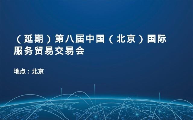 (延期)第八届中国(北京)国际服务贸易交易会