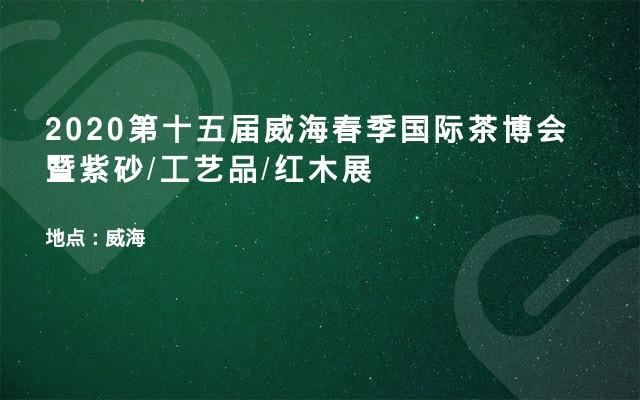 2020第十五届威海春季国际茶博会暨紫砂/工艺品/红木展
