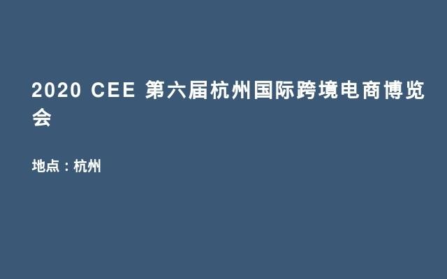2020 CEE 第六届杭州国际跨境电商博览会