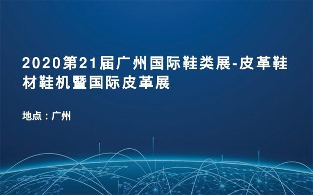 2020第21届广州国际鞋类展-皮革鞋材鞋机暨国际皮革展