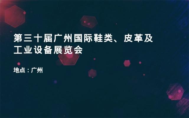 第三十届广州国际鞋类、皮革及工业设备展览会